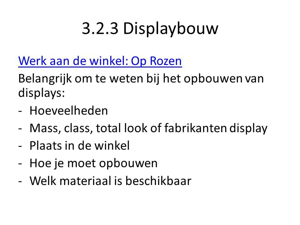 3.2.3 Displaybouw Werk aan de winkel: Op Rozen Belangrijk om te weten bij het opbouwen van displays: -Hoeveelheden -Mass, class, total look of fabrikanten display -Plaats in de winkel -Hoe je moet opbouwen -Welk materiaal is beschikbaar