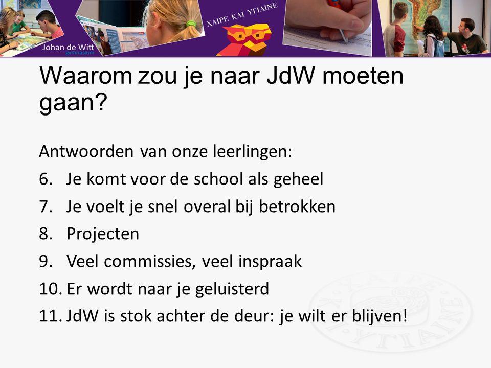 Waarom zou je naar JdW moeten gaan? Antwoorden van onze leerlingen: 6.Je komt voor de school als geheel 7.Je voelt je snel overal bij betrokken 8.Proj