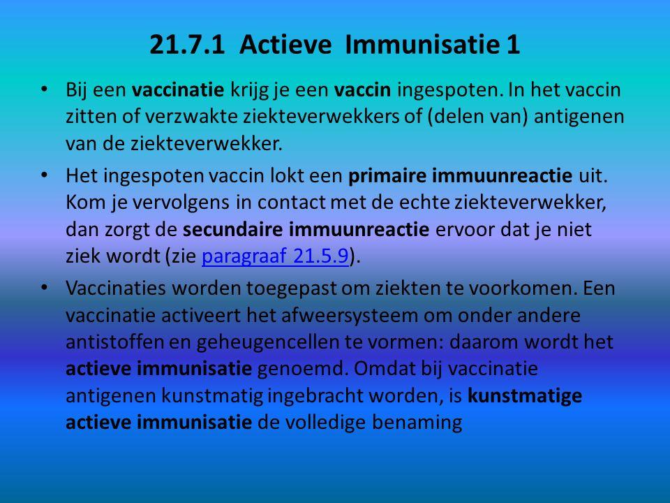 21.7.1 Actieve Immunisatie 1 Bij een vaccinatie krijg je een vaccin ingespoten. In het vaccin zitten of verzwakte ziekteverwekkers of (delen van) anti