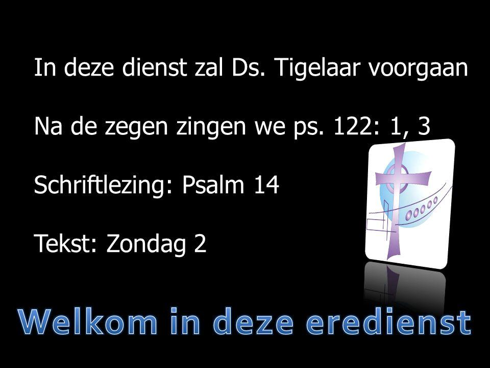 In deze dienst zal Ds. Tigelaar voorgaan Na de zegen zingen we ps. 122: 1, 3 Schriftlezing: Psalm 14 Tekst: Zondag 2