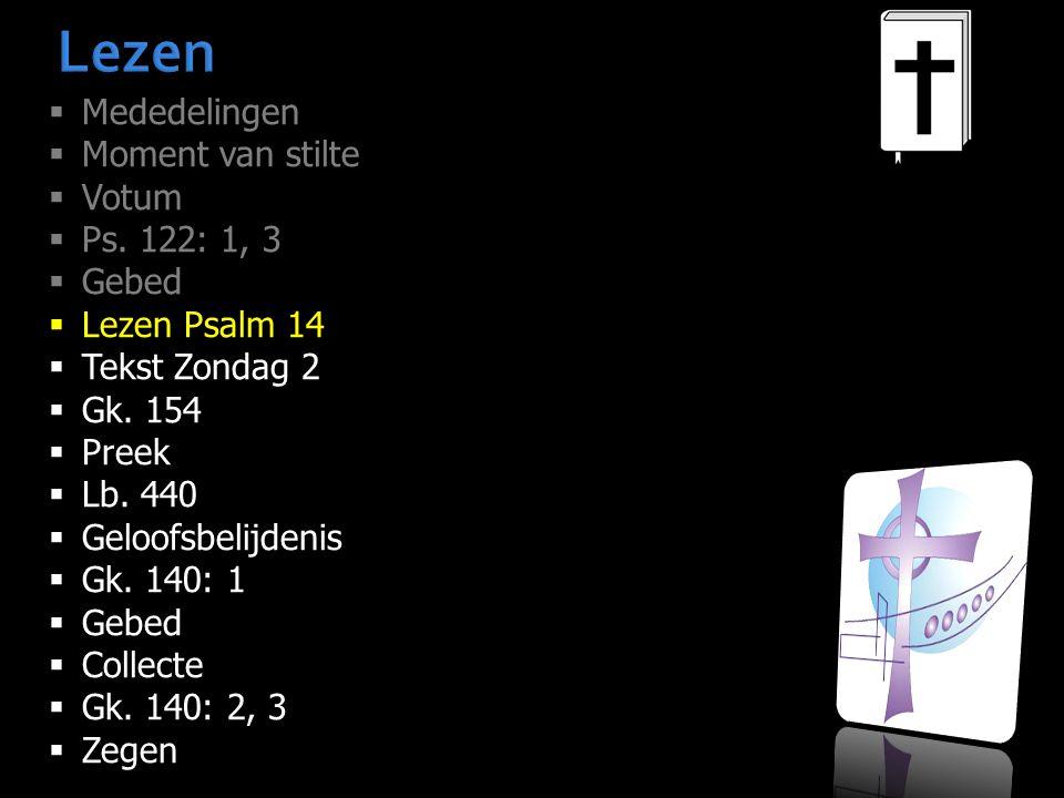 Lezen  Mededelingen  Moment van stilte  Votum  Ps. 122: 1, 3  Gebed  Lezen Psalm 14  Tekst Zondag 2  Gk. 154  Preek  Lb. 440  Geloofsbelijd