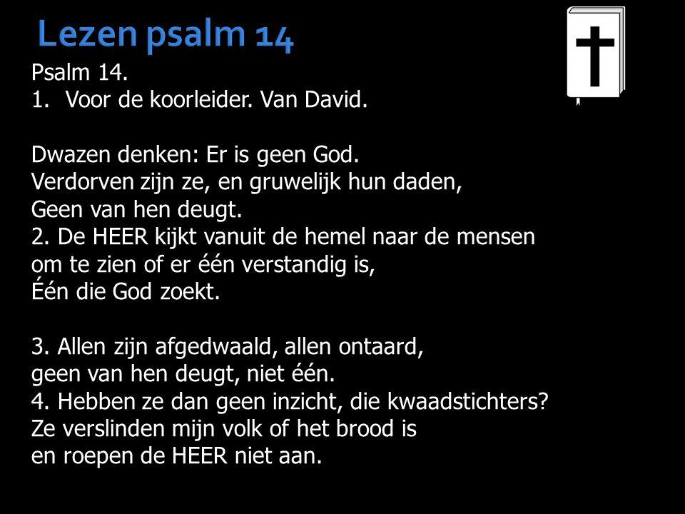 Lezen psalm 14 Psalm 14. 1.Voor de koorleider. Van David. Dwazen denken: Er is geen God. Verdorven zijn ze, en gruwelijk hun daden, Geen van hen deugt