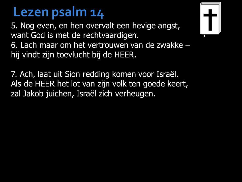 Lezen psalm 14 5. Nog even, en hen overvalt een hevige angst, want God is met de rechtvaardigen. 6. Lach maar om het vertrouwen van de zwakke – hij vi