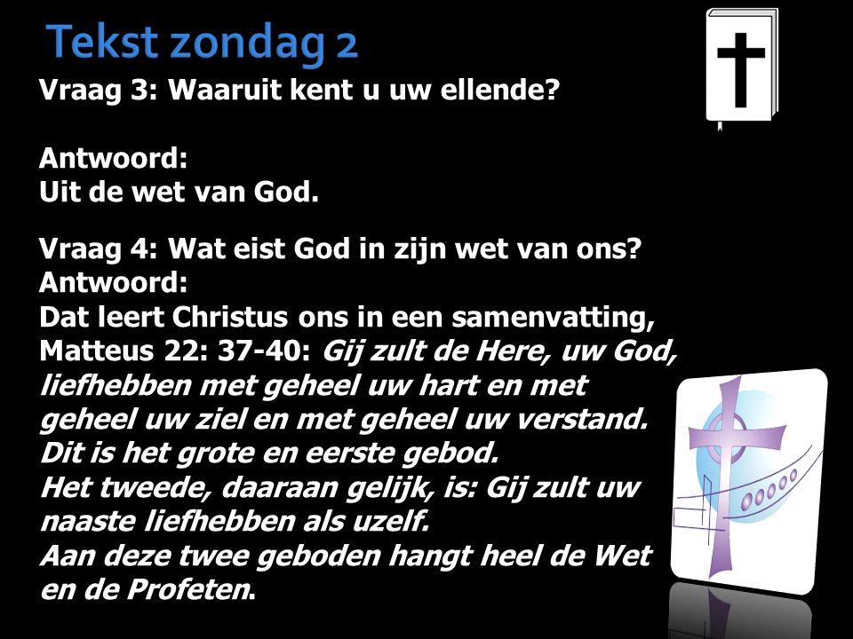 Tekst zondag 2 Vraag 3: Waaruit kent u uw ellende? Antwoord: Uit de wet van God. Vraag 4: Wat eist God in zijn wet van ons? Antwoord: Dat leert Christ