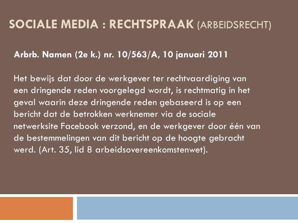 SOCIALE MEDIA : RECHTSPRAAK (ARBEIDSRECHT) Arbrb. Namen (2e k.) nr. 10/563/A, 10 januari 2011 Het bewijs dat door de werkgever ter rechtvaardiging van