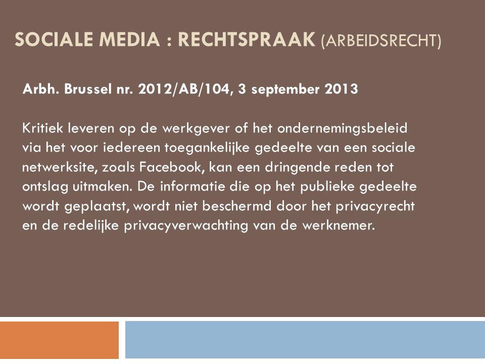 SOCIALE MEDIA : RECHTSPRAAK (ARBEIDSRECHT) Arbh. Brussel nr. 2012/AB/104, 3 september 2013 Kritiek leveren op de werkgever of het ondernemingsbeleid v