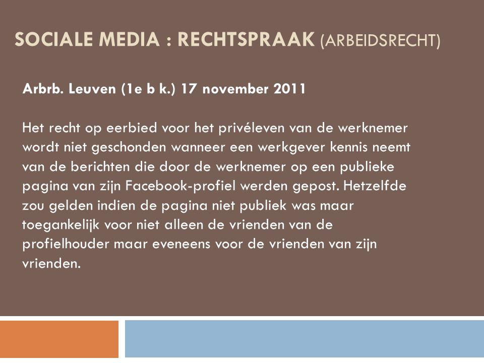 SOCIALE MEDIA : RECHTSPRAAK (ARBEIDSRECHT) Arbrb. Leuven (1e b k.) 17 november 2011 Het recht op eerbied voor het privéleven van de werknemer wordt ni