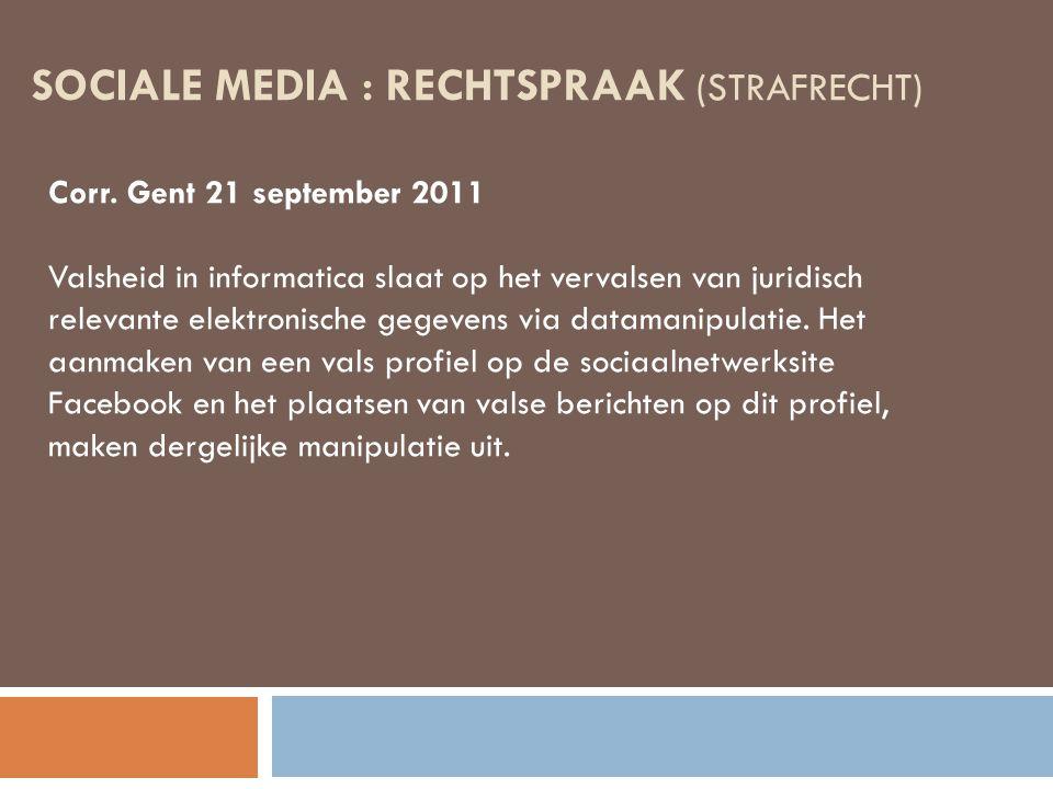 SOCIALE MEDIA : RECHTSPRAAK (STRAFRECHT) Corr. Gent 21 september 2011 Valsheid in informatica slaat op het vervalsen van juridisch relevante elektroni