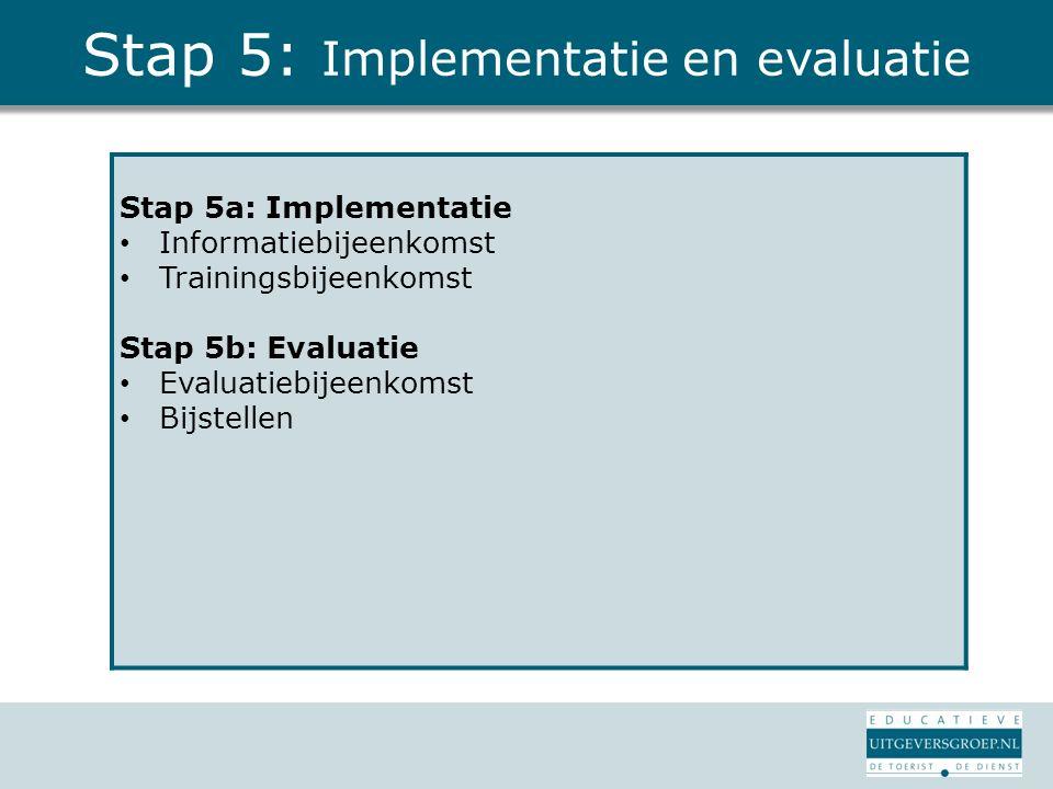 Stap 5: Implementatie en evaluatie Stap 5a: Implementatie Informatiebijeenkomst Trainingsbijeenkomst Stap 5b: Evaluatie Evaluatiebijeenkomst Bijstelle