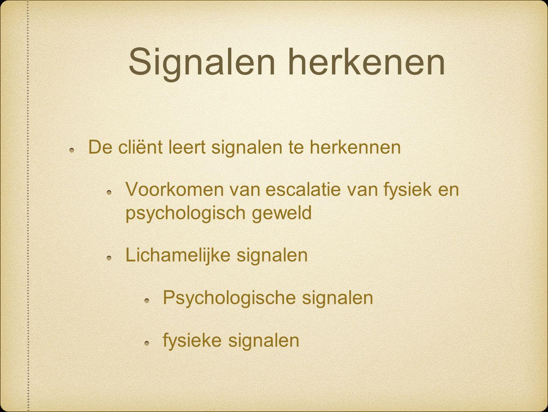 Signalen herkenen De cliënt leert signalen te herkennen Voorkomen van escalatie van fysiek en psychologisch geweld Lichamelijke signalen Psychologische signalen fysieke signalen