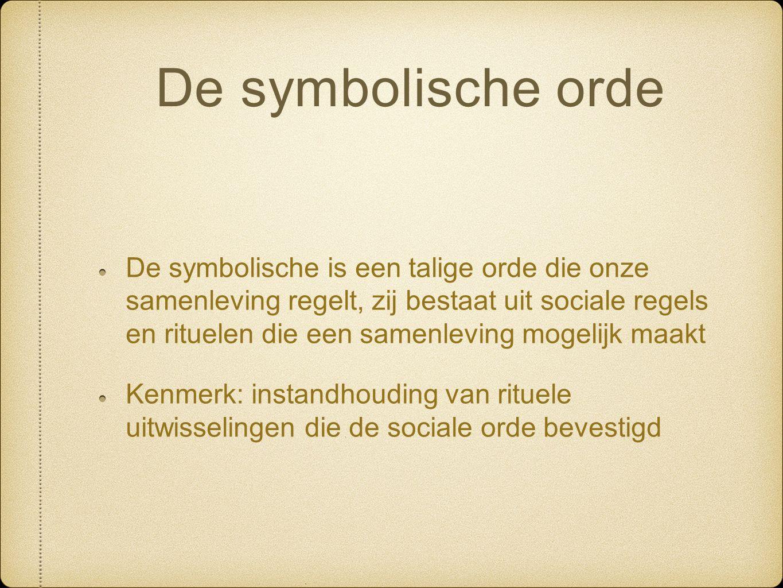 De symbolische orde De symbolische is een talige orde die onze samenleving regelt, zij bestaat uit sociale regels en rituelen die een samenleving mogelijk maakt Kenmerk: instandhouding van rituele uitwisselingen die de sociale orde bevestigd