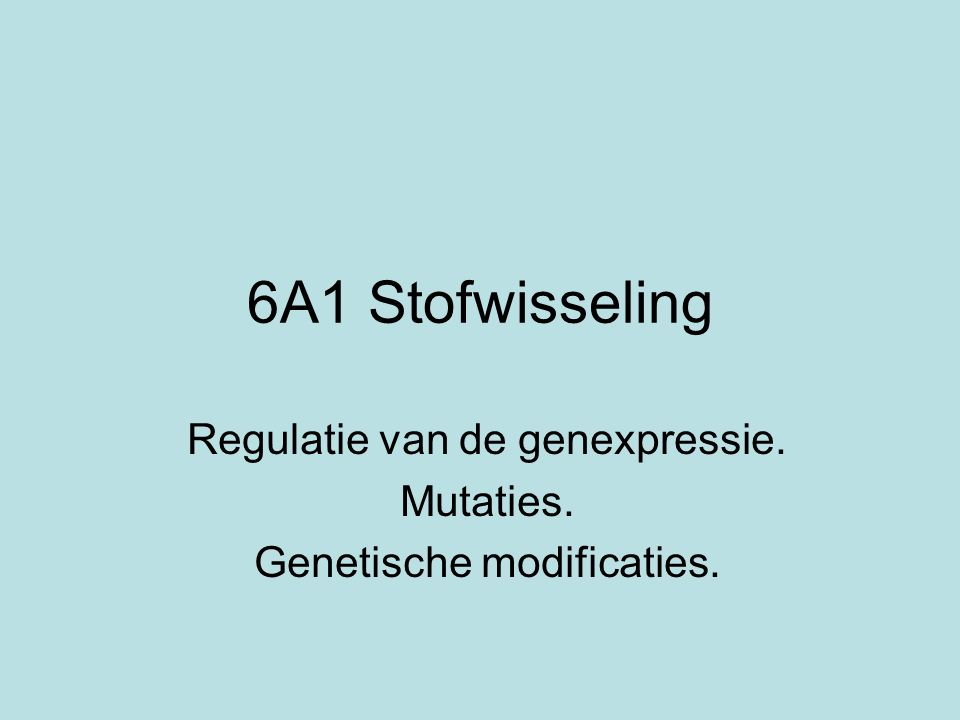 6A1 Stofwisseling Regulatie van de genexpressie. Mutaties. Genetische modificaties.
