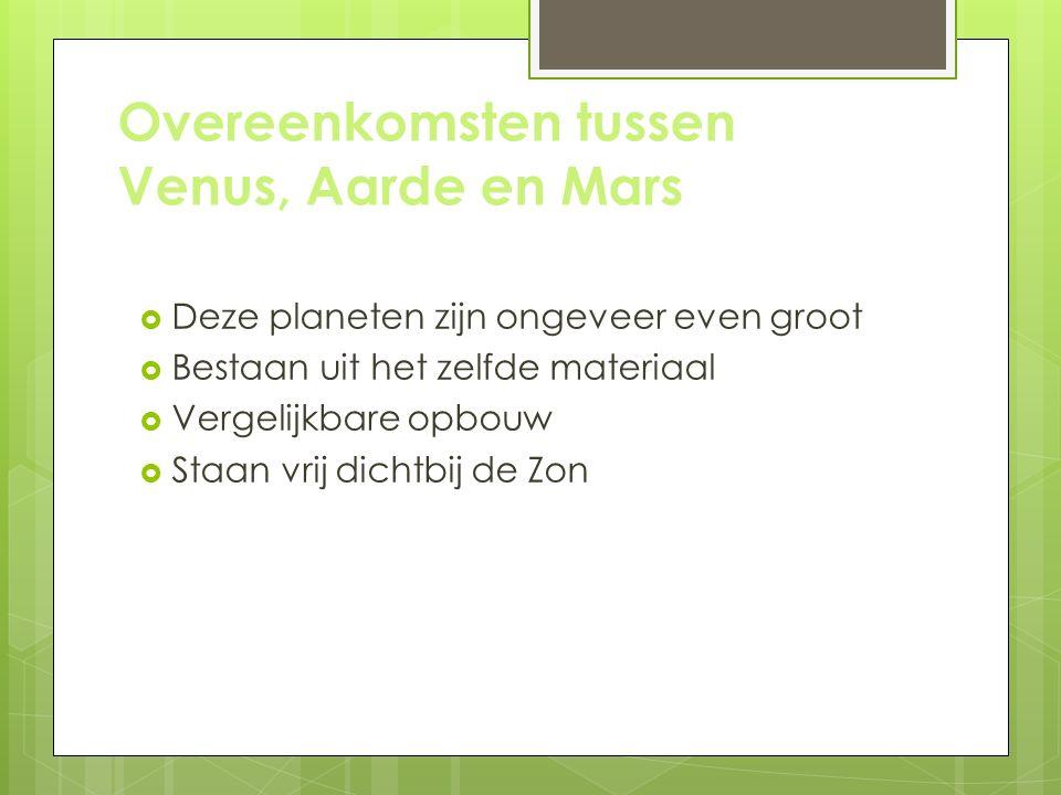 Overeenkomsten tussen Venus, Aarde en Mars  Deze planeten zijn ongeveer even groot  Bestaan uit het zelfde materiaal  Vergelijkbare opbouw  Staan vrij dichtbij de Zon