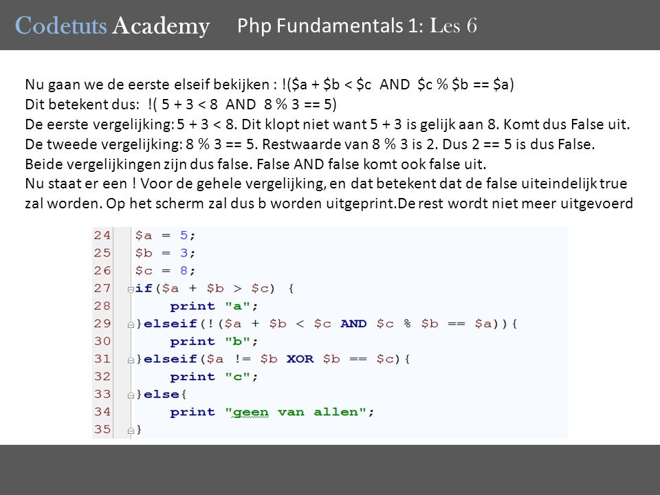 Codetuts Academy Php Fundamentals 1 : Les 6 Nu gaan we de eerste elseif bekijken : !($a + $b < $c AND $c % $b == $a) Dit betekent dus: !( 5 + 3 < 8 AND 8 % 3 == 5) De eerste vergelijking: 5 + 3 < 8.