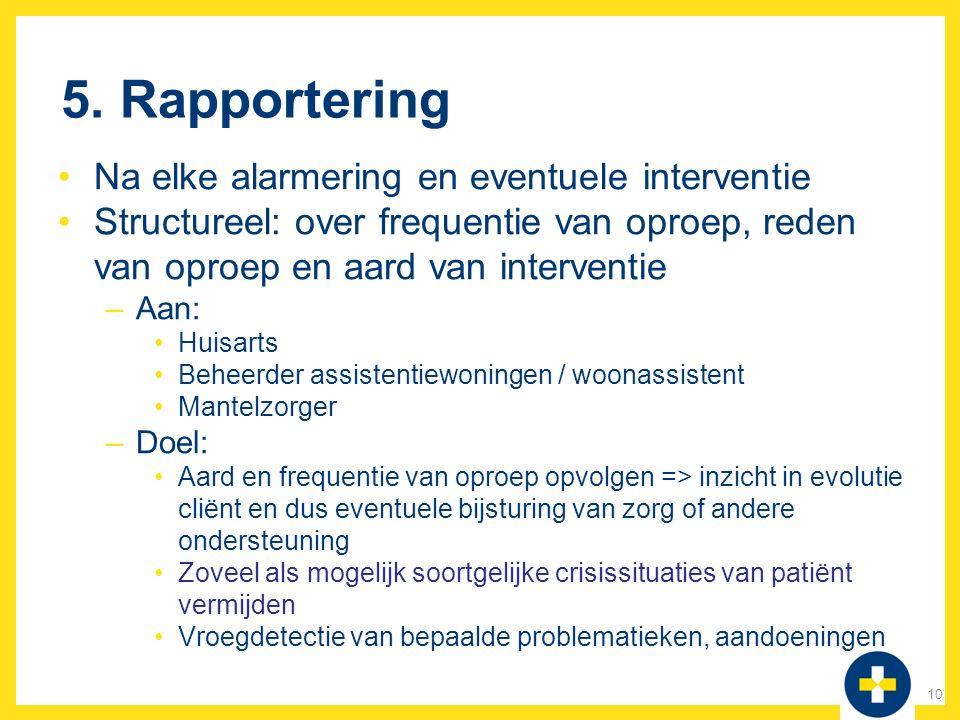5. Rapportering Na elke alarmering en eventuele interventie Structureel: over frequentie van oproep, reden van oproep en aard van interventie –Aan: Hu