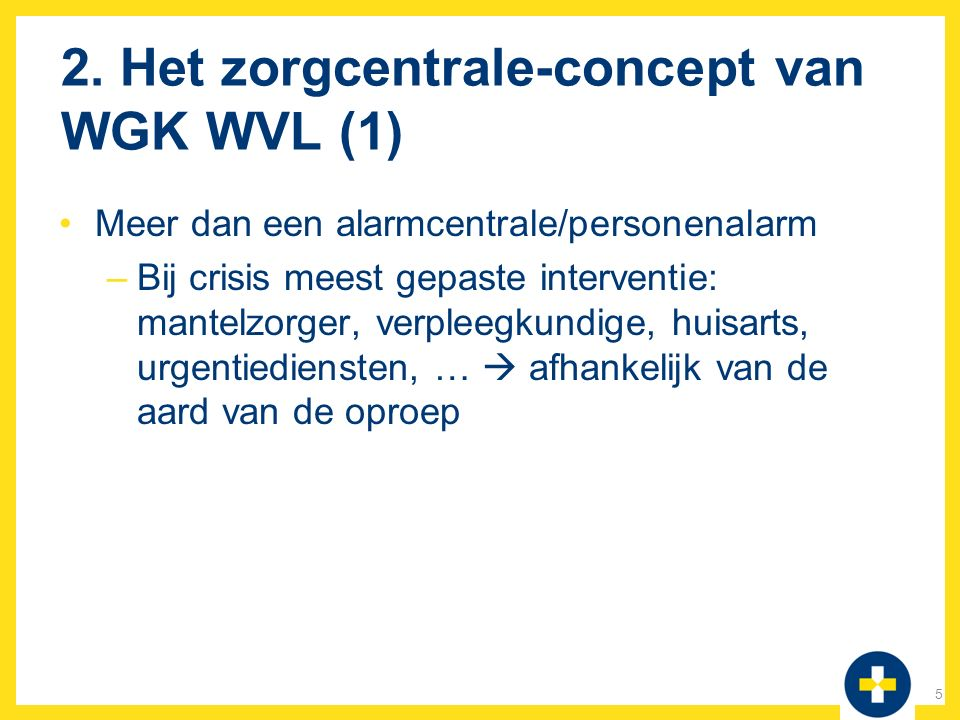 2. Het zorgcentrale-concept van WGK WVL (1) Meer dan een alarmcentrale/personenalarm –Bij crisis meest gepaste interventie: mantelzorger, verpleegkund