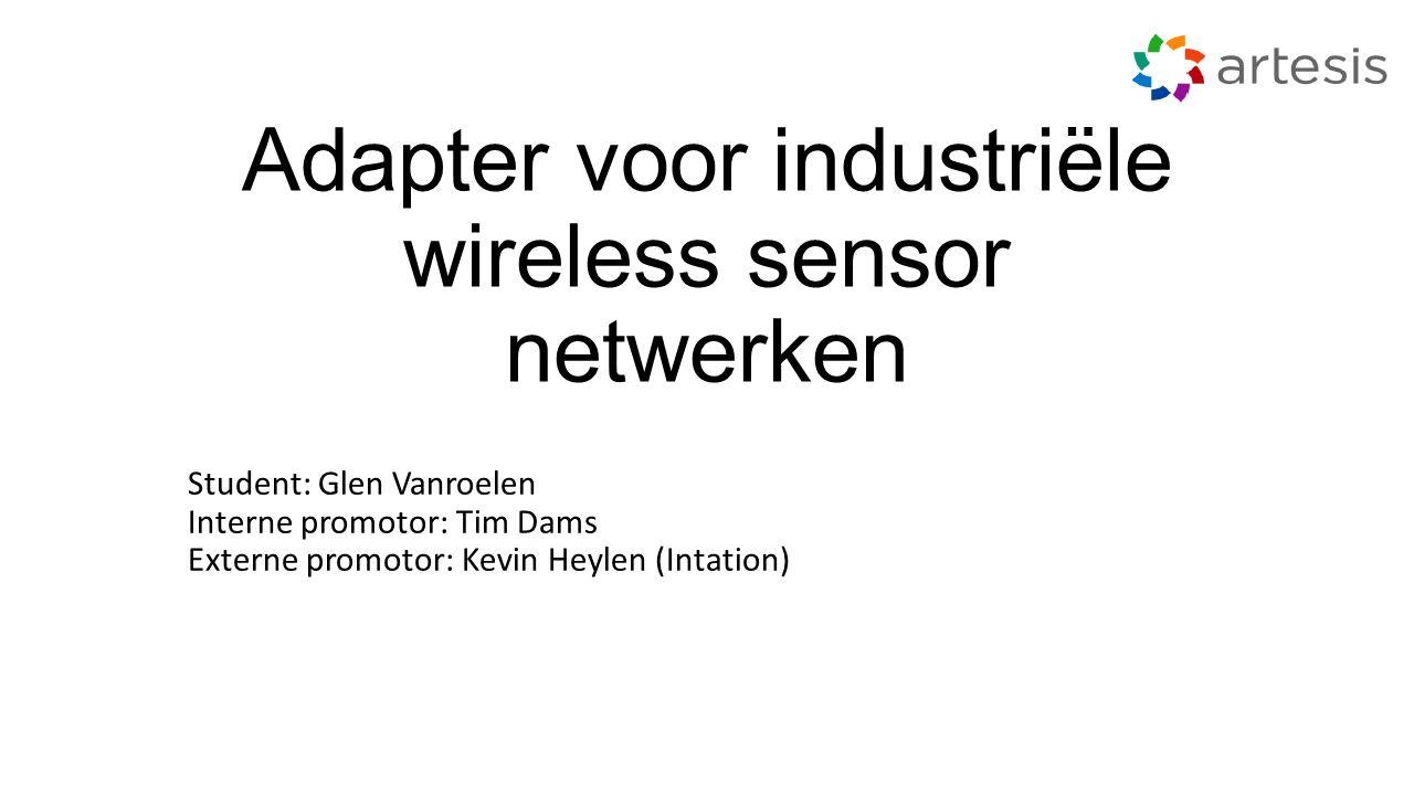 Adapter voor industriële wireless sensor netwerken Student: Glen Vanroelen Interne promotor: Tim Dams Externe promotor: Kevin Heylen (Intation)