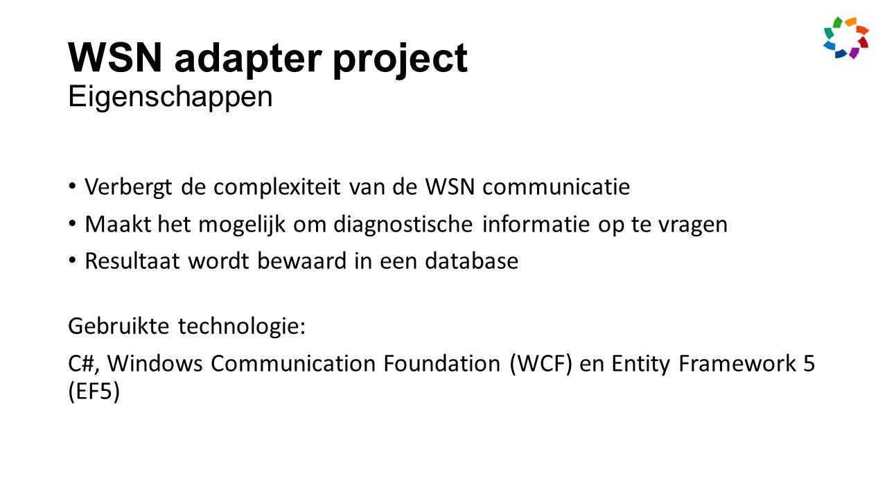 WSN adapter project Eigenschappen Verbergt de complexiteit van de WSN communicatie Maakt het mogelijk om diagnostische informatie op te vragen Resultaat wordt bewaard in een database Gebruikte technologie: C#, Windows Communication Foundation (WCF) en Entity Framework 5 (EF5)