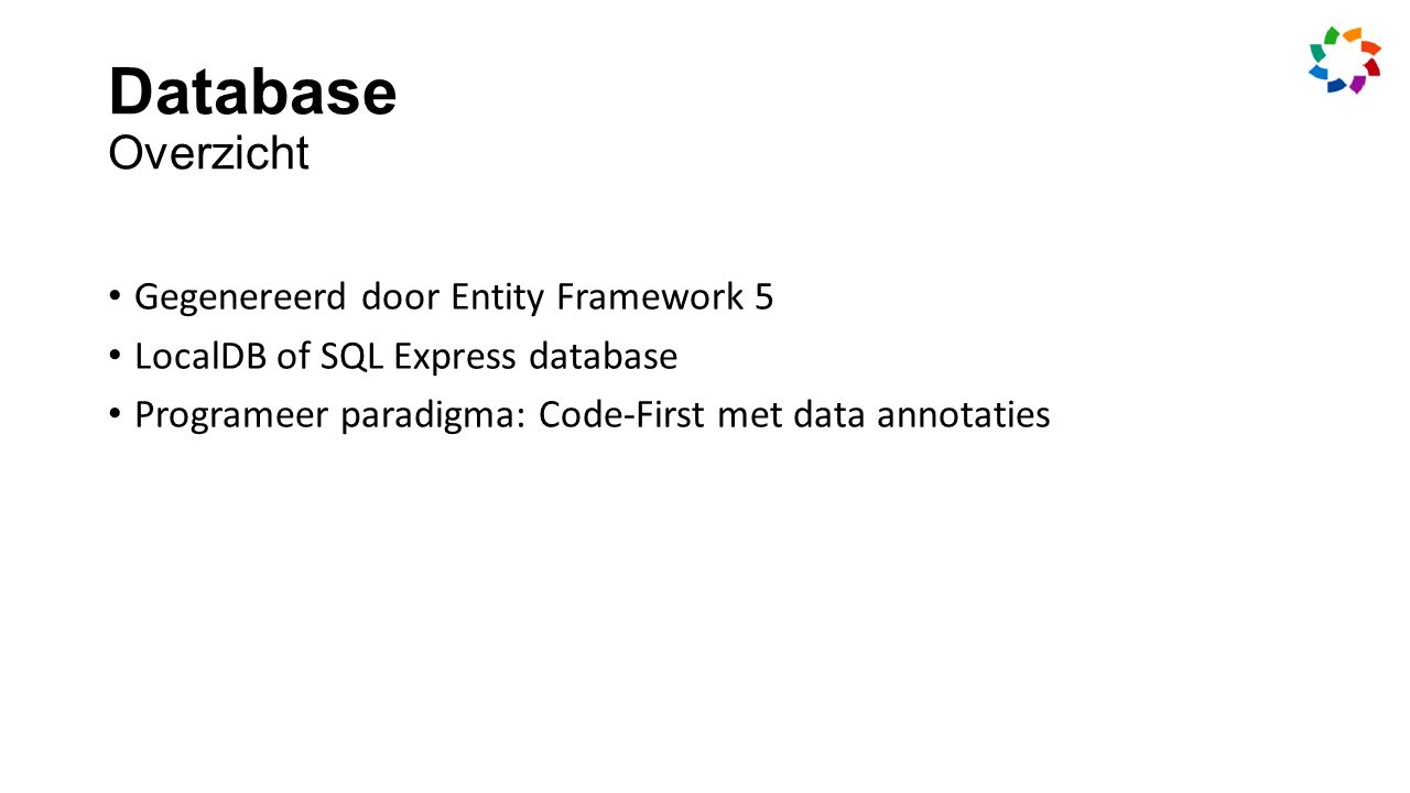 Database Overzicht Gegenereerd door Entity Framework 5 LocalDB of SQL Express database Programeer paradigma: Code-First met data annotaties