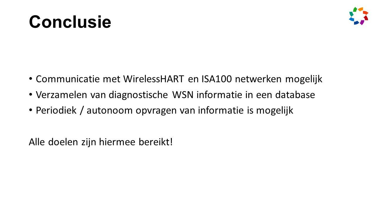Conclusie Communicatie met WirelessHART en ISA100 netwerken mogelijk Verzamelen van diagnostische WSN informatie in een database Periodiek / autonoom opvragen van informatie is mogelijk Alle doelen zijn hiermee bereikt!