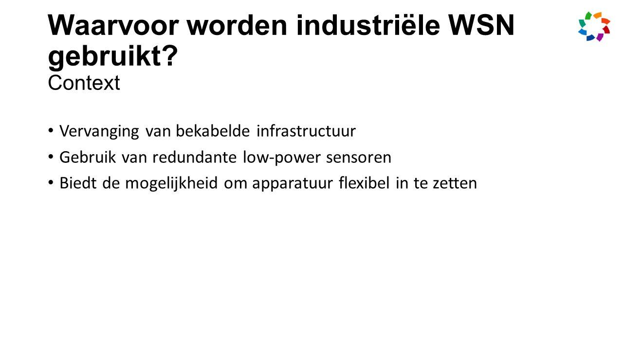 Vervanging van bekabelde infrastructuur Gebruik van redundante low-power sensoren Biedt de mogelijkheid om apparatuur flexibel in te zetten Waarvoor worden industriële WSN gebruikt.
