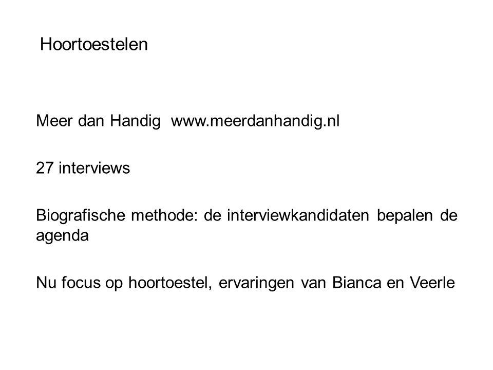 Hoortoestelen Meer dan Handig www.meerdanhandig.nl 27 interviews Biografische methode: de interviewkandidaten bepalen de agenda Nu focus op hoortoestel, ervaringen van Bianca en Veerle