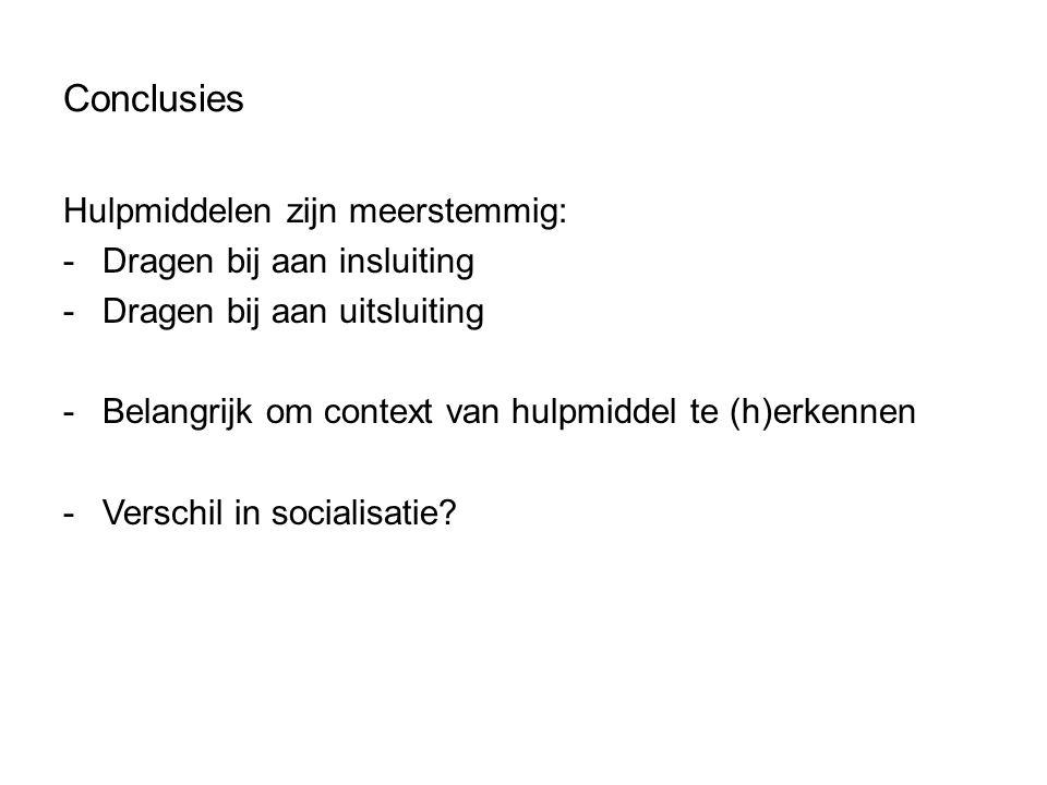 Conclusies Hulpmiddelen zijn meerstemmig: -Dragen bij aan insluiting -Dragen bij aan uitsluiting -Belangrijk om context van hulpmiddel te (h)erkennen -Verschil in socialisatie