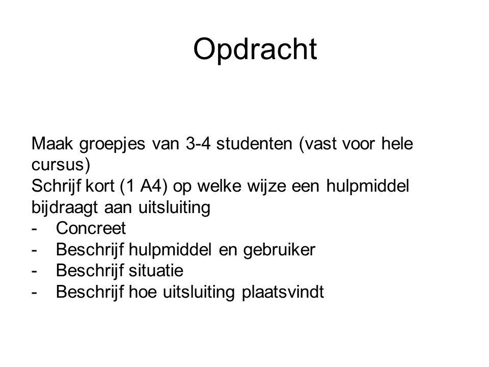 Opdracht Maak groepjes van 3-4 studenten (vast voor hele cursus) Schrijf kort (1 A4) op welke wijze een hulpmiddel bijdraagt aan uitsluiting -Concreet -Beschrijf hulpmiddel en gebruiker -Beschrijf situatie -Beschrijf hoe uitsluiting plaatsvindt