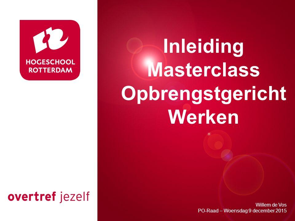 Presentatie titel Rotterdam, 00 januari 2007 Inleiding Masterclass Opbrengstgericht Werken Willem de Vos PO-Raad – Woensdag 9 december 2015