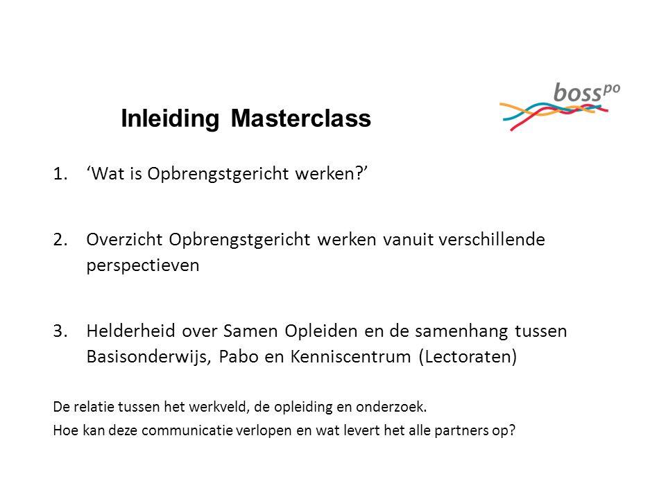 Inleiding Masterclass 1.'Wat is Opbrengstgericht werken?' 2.Overzicht Opbrengstgericht werken vanuit verschillende perspectieven 3.Helderheid over Sam