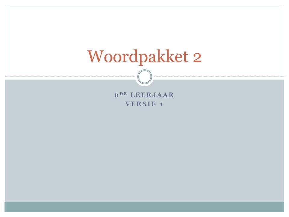 6 DE LEERJAAR VERSIE 1 Woordpakket 2