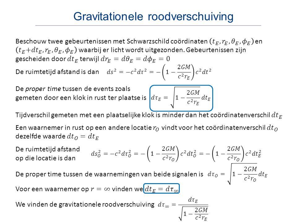 Gravitationele roodverschuiving De ruimtetijd afstand op die locatie is dan De proper time tussen de events zoals gemeten door een klok in rust ter plaatse is De ruimtetijd afstand is dan De proper time tussen de waarnemingen van beide signalen is We vinden de gravitationele roodverschuiving