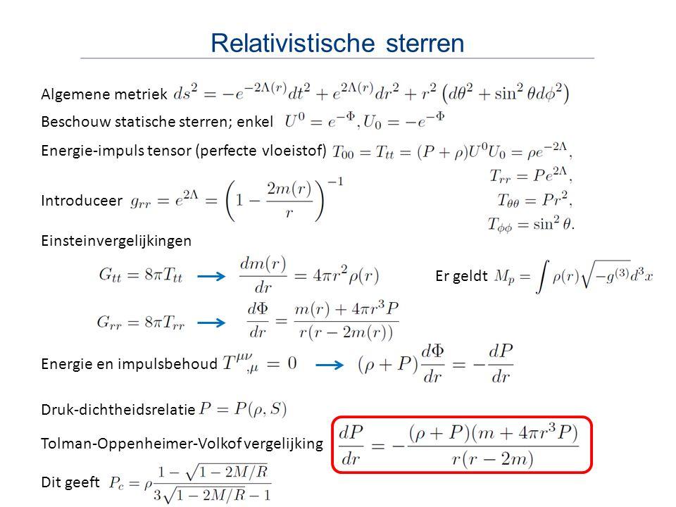 Relativistische sterren Energie en impulsbehoud Algemene metriek Beschouw statische sterren; enkel Energie-impuls tensor (perfecte vloeistof) Introduceer Einsteinvergelijkingen Er geldt Druk-dichtheidsrelatie Tolman-Oppenheimer-Volkof vergelijking Dit geeft
