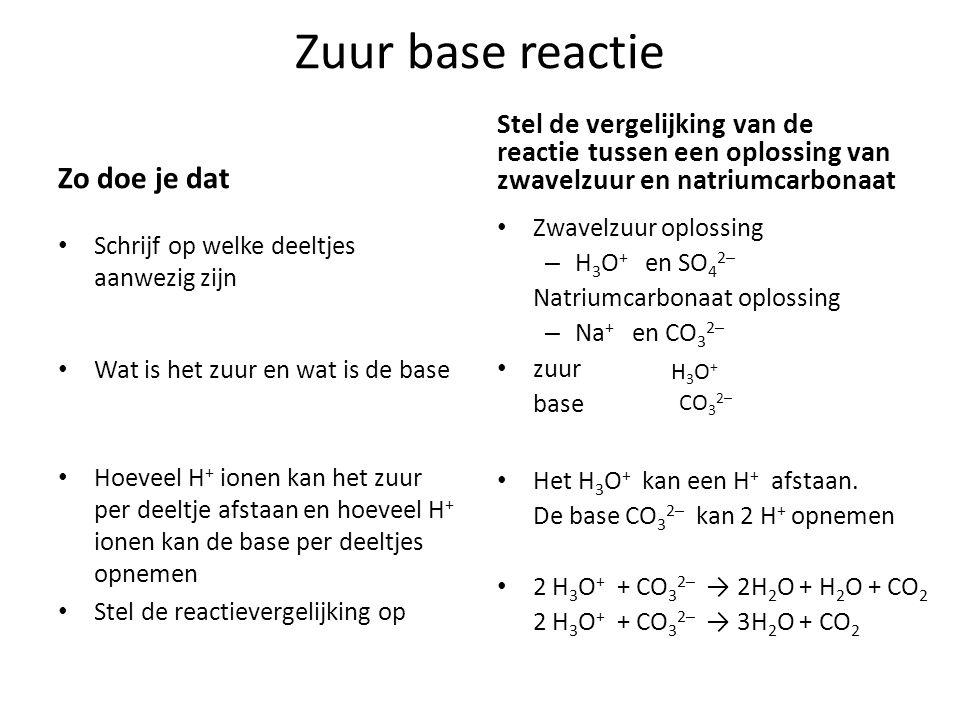 Zuur base reactie Zo doe je dat Schrijf op welke deeltjes aanwezig zijn Wat is het zuur en wat is de base Hoeveel H + ionen kan het zuur per deeltje afstaan en hoeveel H + ionen kan de base per deeltjes opnemen Stel de reactievergelijking op Stel de vergelijking van de reactie tussen een oplossing van zwavelzuur en natriumcarbonaat Zwavelzuur oplossing – H 3 O + en SO 4 2─ Natriumcarbonaat oplossing – Na + en CO 3 2─ zuur base Het H 3 O + kan een H + afstaan.