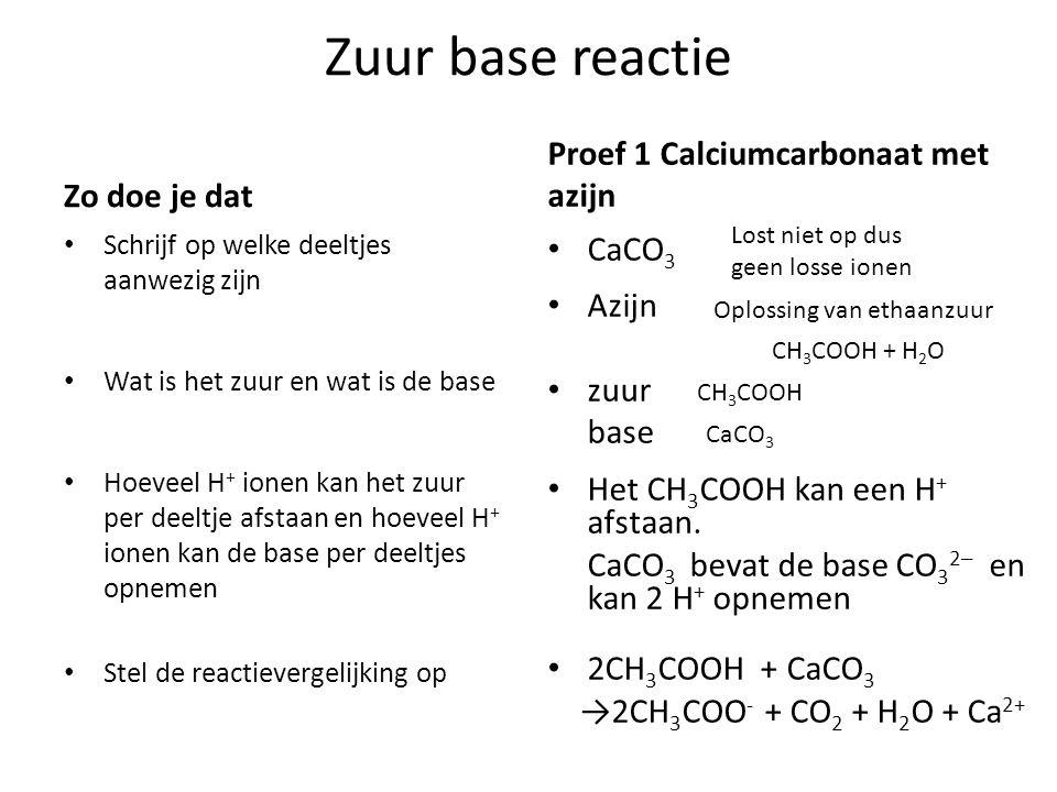 Zuur base reactie Zo doe je dat Schrijf op welke deeltjes aanwezig zijn Wat is het zuur en wat is de base Hoeveel H + ionen kan het zuur per deeltje afstaan en hoeveel H + ionen kan de base per deeltjes opnemen Stel de reactievergelijking op Proef 1 Calciumcarbonaat met azijn CaCO 3 Azijn zuur base Het CH 3 COOH kan een H + afstaan.