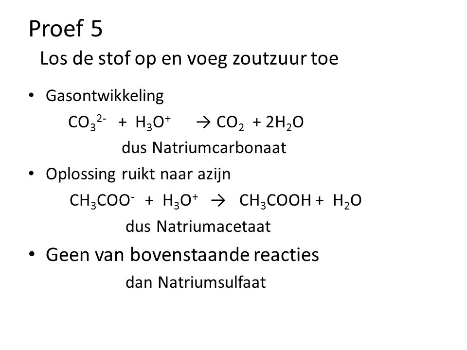 Proef 5 Gasontwikkeling CO 3 2- + H 3 O + → CO 2 + 2H 2 O dus Natriumcarbonaat Oplossing ruikt naar azijn CH 3 COO - + H 3 O + → CH 3 COOH + H 2 O dus