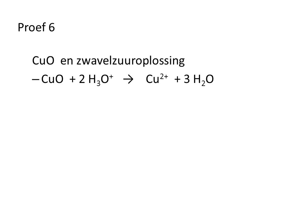 Proef 6 CuO en zwavelzuuroplossing – CuO + 2 H 3 O + → Cu 2+ + 3 H 2 O