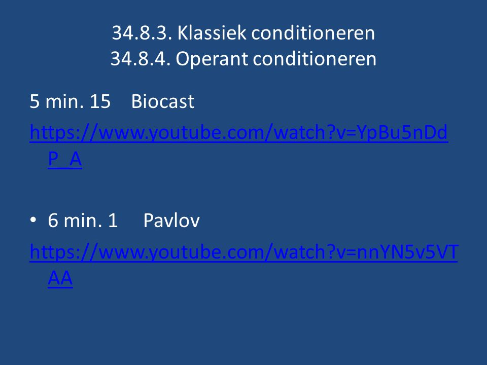 34.8.3. Klassiek conditioneren 34.8.4. Operant conditioneren 5 min. 15 Biocast https://www.youtube.com/watch?v=YpBu5nDd P_A 6 min. 1 Pavlov https://ww