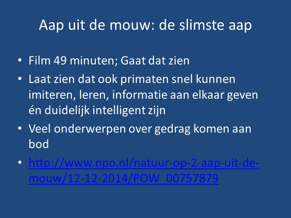 Aap uit de mouw: de slimste aap Film 49 minuten; Gaat dat zien Laat zien dat ook primaten snel kunnen imiteren, leren, informatie aan elkaar geven én duidelijk intelligent zijn Veel onderwerpen over gedrag komen aan bod http://www.npo.nl/natuur-op-2-aap-uit-de- mouw/12-12-2014/POW_00757879 http://www.npo.nl/natuur-op-2-aap-uit-de- mouw/12-12-2014/POW_00757879