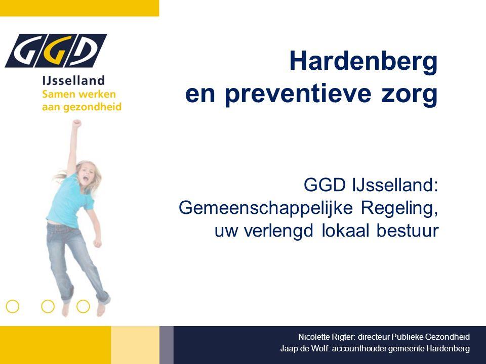 Hardenberg en preventieve zorg GGD IJsselland: Gemeenschappelijke Regeling, uw verlengd lokaal bestuur Nicolette Rigter: directeur Publieke Gezondheid