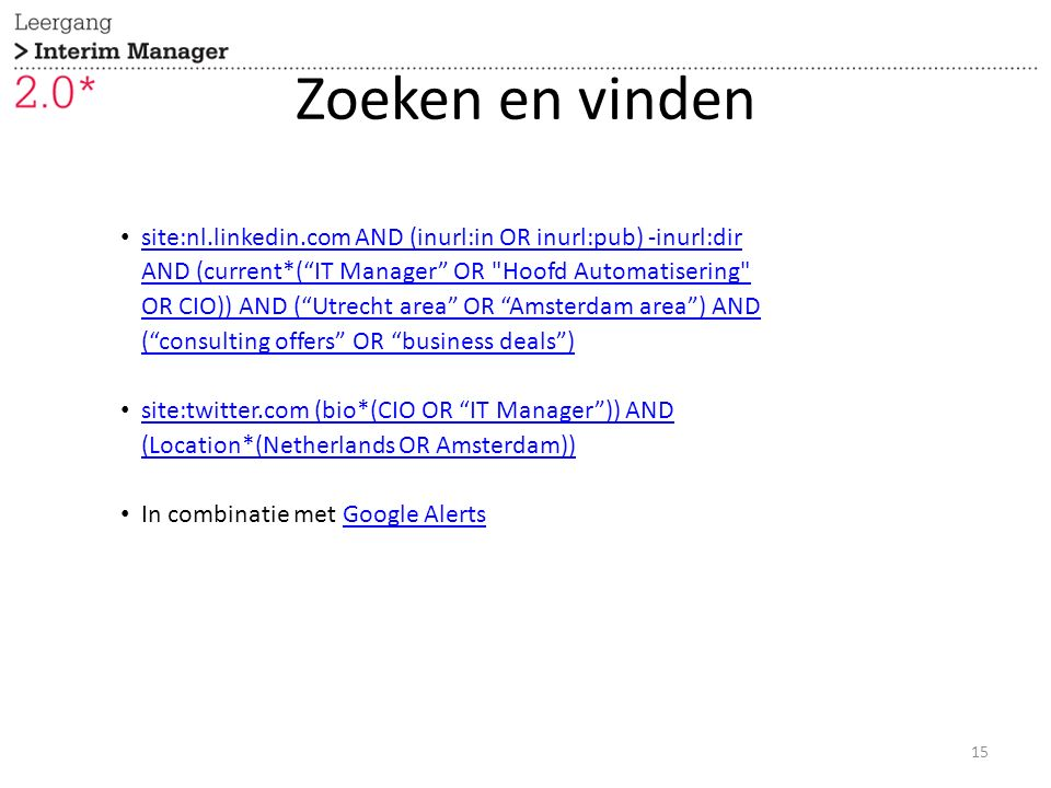 Zoeken en vinden 15 site:nl.linkedin.com AND (inurl:in OR inurl:pub) -inurl:dir AND (current*( IT Manager OR Hoofd Automatisering OR CIO)) AND ( Utrecht area OR Amsterdam area ) AND ( consulting offers OR business deals ) site:nl.linkedin.com AND (inurl:in OR inurl:pub) -inurl:dir AND (current*( IT Manager OR Hoofd Automatisering OR CIO)) AND ( Utrecht area OR Amsterdam area ) AND ( consulting offers OR business deals ) site:twitter.com (bio*(CIO OR IT Manager )) AND (Location*(Netherlands OR Amsterdam)) site:twitter.com (bio*(CIO OR IT Manager )) AND (Location*(Netherlands OR Amsterdam)) In combinatie met Google AlertsGoogle Alerts