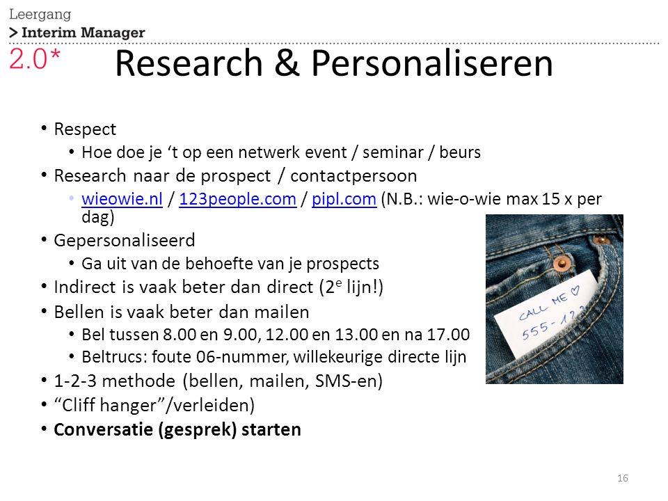Research & Personaliseren Respect Hoe doe je 't op een netwerk event / seminar / beurs Research naar de prospect / contactpersoon wieowie.nl / 123people.com / pipl.com (N.B.: wie-o-wie max 15 x per dag) wieowie.nl123people.compipl.com Gepersonaliseerd Ga uit van de behoefte van je prospects Indirect is vaak beter dan direct (2 e lijn!) Bellen is vaak beter dan mailen Bel tussen 8.00 en 9.00, 12.00 en 13.00 en na 17.00 Beltrucs: foute 06-nummer, willekeurige directe lijn 1-2-3 methode (bellen, mailen, SMS-en) Cliff hanger /verleiden) Conversatie (gesprek) starten 16