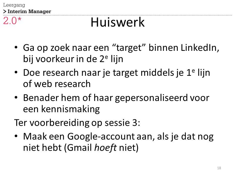 Huiswerk Ga op zoek naar een target binnen LinkedIn, bij voorkeur in de 2 e lijn Doe research naar je target middels je 1 e lijn of web research Benader hem of haar gepersonaliseerd voor een kennismaking Ter voorbereiding op sessie 3: Maak een Google-account aan, als je dat nog niet hebt (Gmail hoeft niet) 18