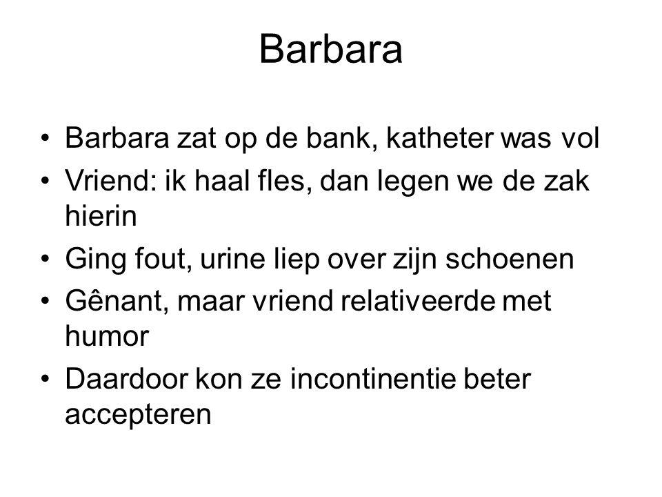 Barbara Barbara zat op de bank, katheter was vol Vriend: ik haal fles, dan legen we de zak hierin Ging fout, urine liep over zijn schoenen Gênant, maa