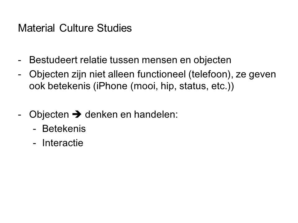 Material Culture Studies -Bestudeert relatie tussen mensen en objecten -Objecten zijn niet alleen functioneel (telefoon), ze geven ook betekenis (iPho