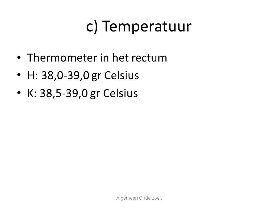 c) Temperatuur Thermometer in het rectum H: 38,0-39,0 gr Celsius K: 38,5-39,0 gr Celsius Algemeen Onderzoek