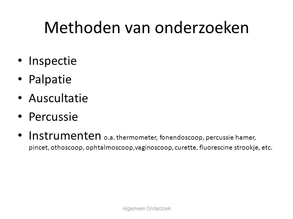 Methoden van onderzoeken Inspectie Palpatie Auscultatie Percussie Instrumenten o.a. thermometer, fonendoscoop, percussie hamer, pincet, othoscoop, oph