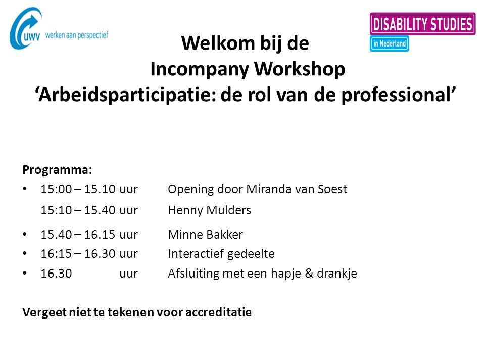 Welkom bij de Incompany Workshop 'Arbeidsparticipatie: de rol van de professional' Programma: 15:00 – 15.10uur Opening door Miranda van Soest 15:10 –