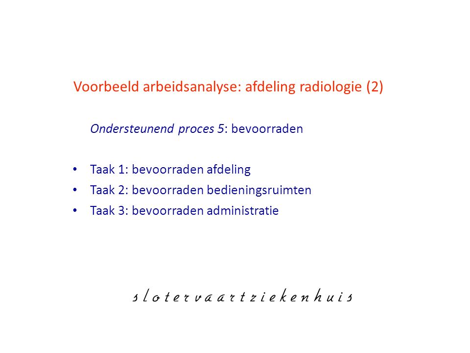 Voorbeeld arbeidsanalyse: afdeling radiologie (2) Ondersteunend proces 5: bevoorraden Taak 1: bevoorraden afdeling Taak 2: bevoorraden bedieningsruimten Taak 3: bevoorraden administratie