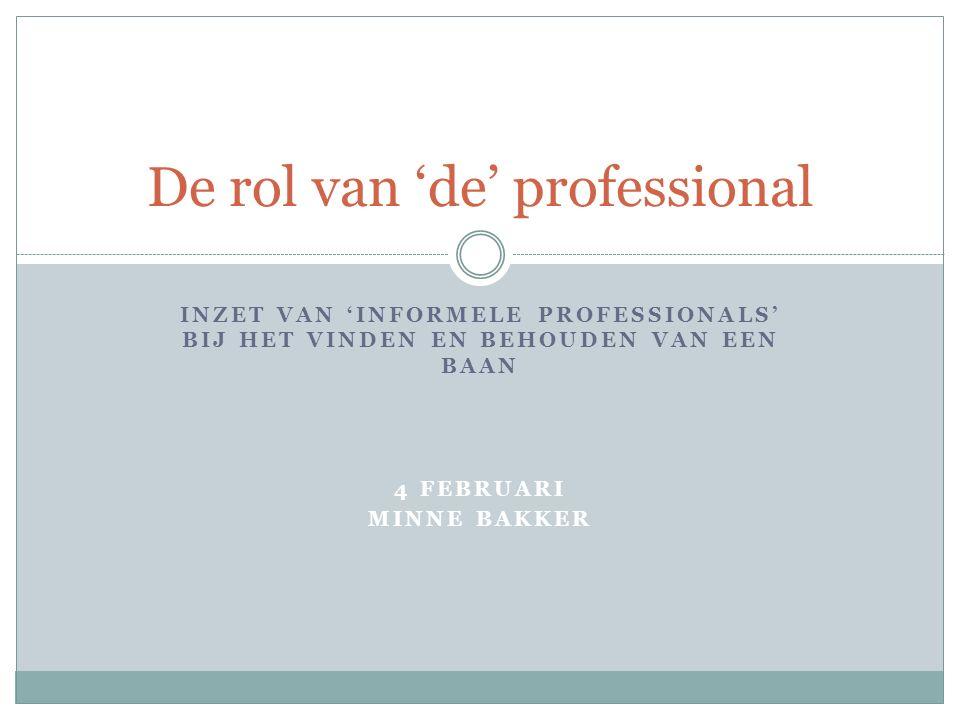 INZET VAN 'INFORMELE PROFESSIONALS' BIJ HET VINDEN EN BEHOUDEN VAN EEN BAAN 4 FEBRUARI MINNE BAKKER De rol van 'de' professional